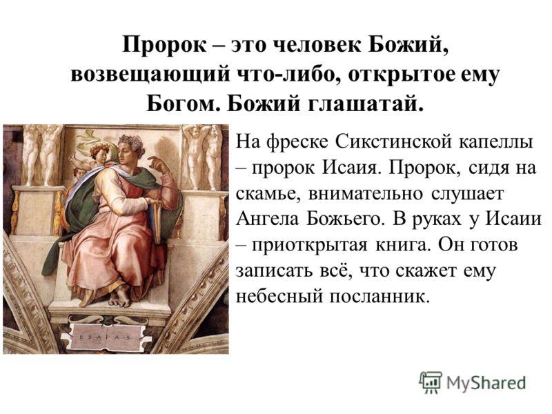 Пророк – это человек Божий, возвещающий что-либо, открытое ему Богом. Божий глашатай. На фреске Сикстинской капеллы – пророк Исаия. Пророк, сидя на скамье, внимательно слушает Ангела Божьего. В руках у Исаии – приоткрытая книга. Он готов записать всё