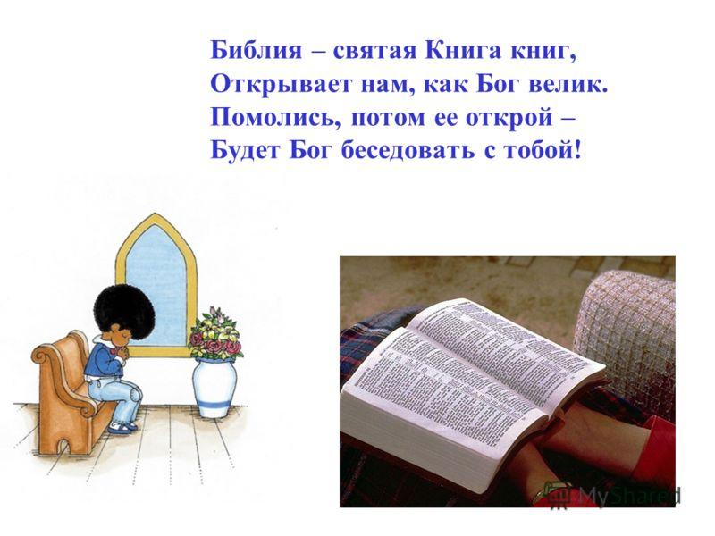 Библия – святая Книга книг, Открывает нам, как Бог велик. Помолись, потом ее открой – Будет Бог беседовать с тобой!