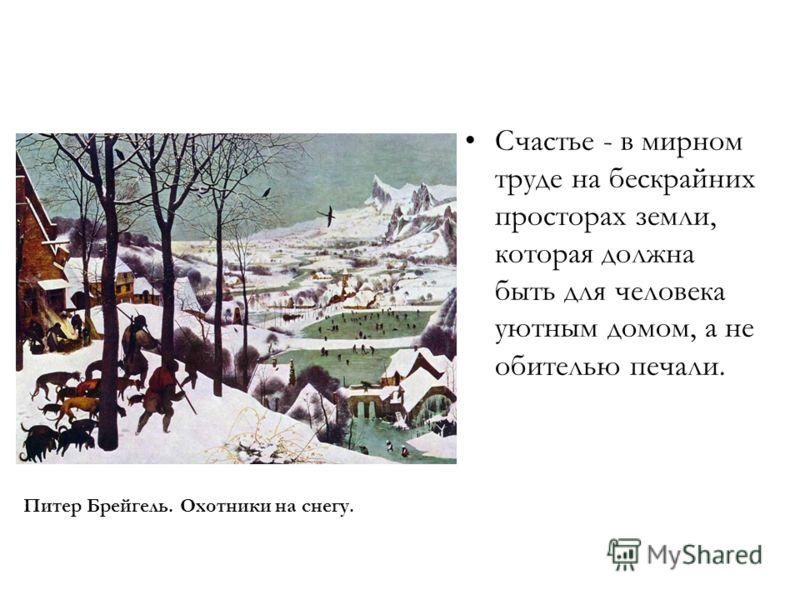 Счастье - в мирном труде на бескрайних просторах земли, которая должна быть для человека уютным домом, а не обителью печали. Питер Брейгель. Охотники на снегу.