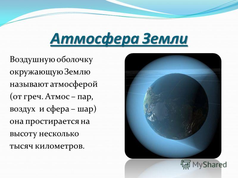Атмосфера Земли Воздушную оболочку окружающую Землю называют атмосферой (от греч. Атмос – пар, воздух и сфера – шар) она простирается на высоту несколько тысяч километров.
