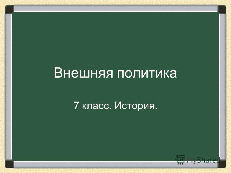 Внешняя политика 7 класс. История.