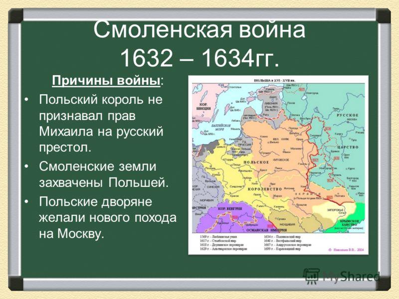 Смоленская война 1632 – 1634гг. Причины войны: Польский король не признавал прав Михаила на русский престол. Смоленские земли захвачены Польшей. Польские дворяне желали нового похода на Москву.