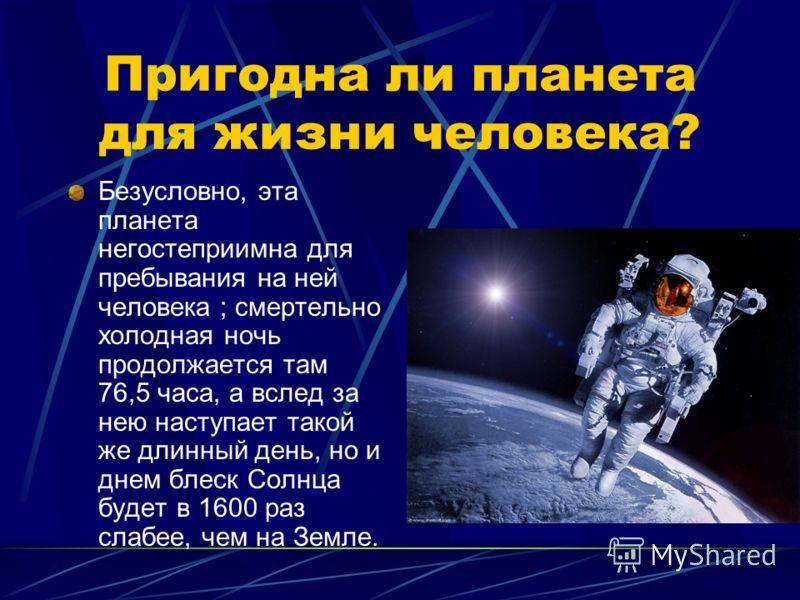 Пригодна ли планета для жизни человека? Безусловно, эта планета негостеприимна для пребывания на ней человека ; смертельно холодная ночь продолжается там 76,5 часа, а вслед за нею наступает такой же длинный день, но и днем блеск Солнца будет в 1600 р