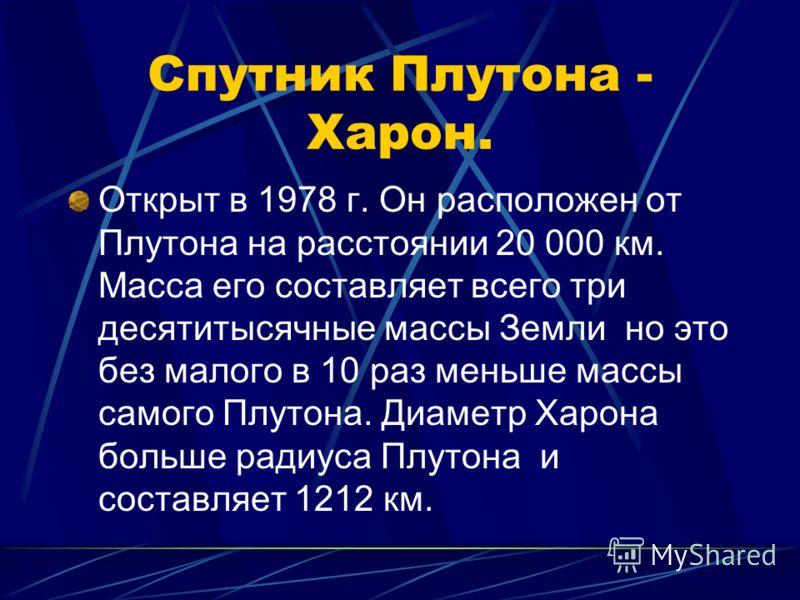 Спутник Плутона - Харон. Открыт в 1978 г. Он расположен от Плутона на расстоянии 20 000 км. Масса его составляет всего три десятитысячные массы Земли но это без малого в 10 раз меньше массы самого Плутона. Диаметр Харона больше радиуса Плутона и сост