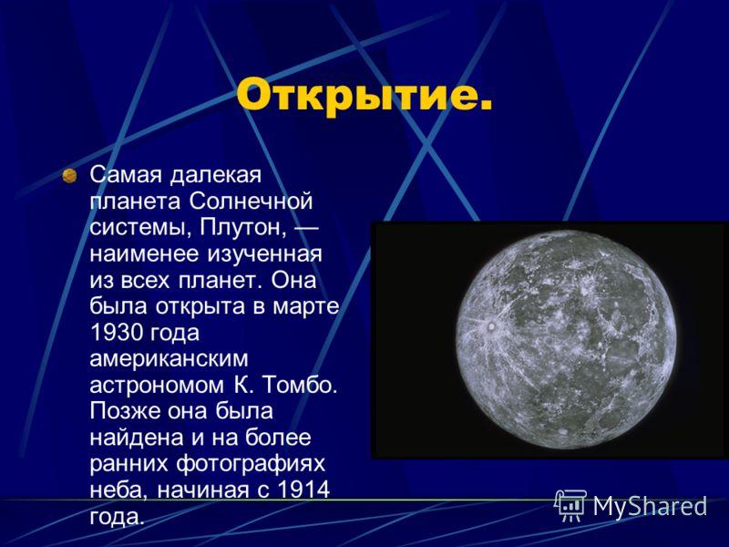 Открытие. Самая далекая планета Солнечной системы, Плутон, наименее изученная из всех планет. Она была открыта в марте 1930 года американским астрономом К. Томбо. Позже она была найдена и на более ранних фотографиях неба, начиная с 1914 года.