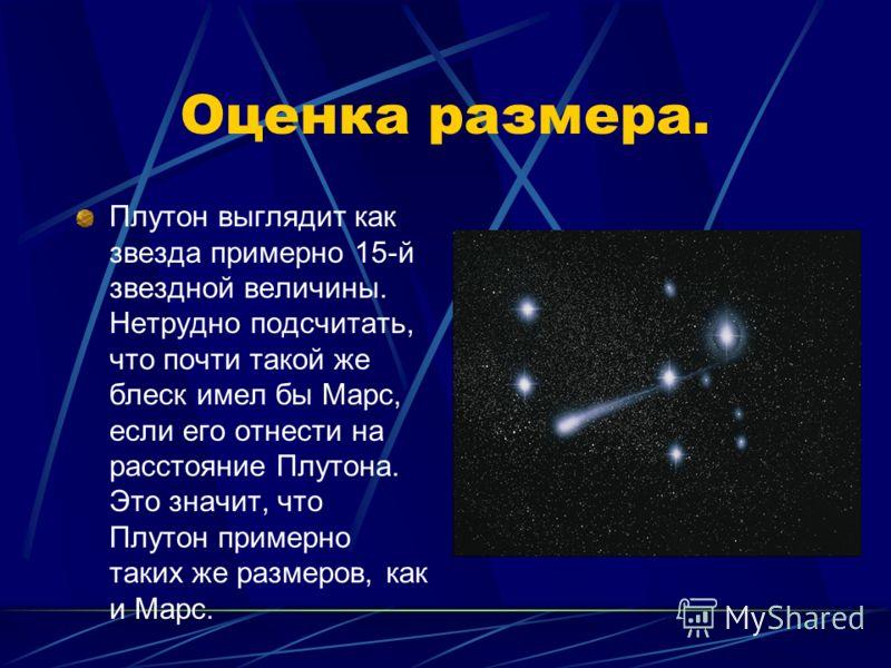 Оценка размера. Плутон выглядит как звезда примерно 15-й звездной величины. Нетрудно подсчитать, что почти такой же блеск имел бы Марс, если его отнести на расстояние Плутона. Это значит, что Плутон примерно таких же размеров, как и Марс.