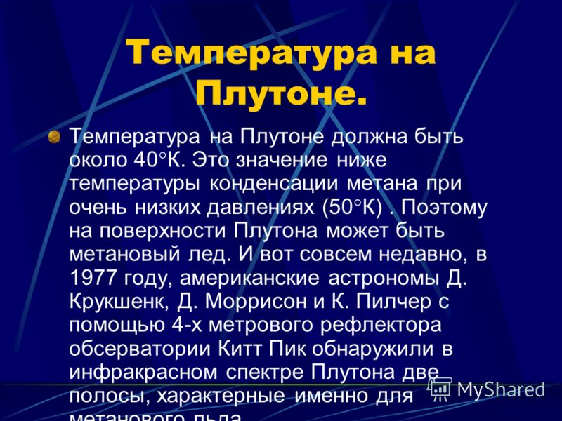 Температура на Плутоне. Температура на Плутоне должна быть около 40°К. Это значение ниже температуры конденсации метана при очень низких давлениях (50°К). Поэтому на поверхности Плутона может быть метановый лед. И вот совсем недавно, в 1977 году, аме