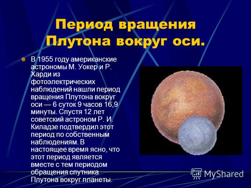 Период вращения Плутона вокруг оси. В 1955 году американские астрономы М. Уокер и Р. Харди из фотоэлектрических наблюдений нашли период вращения Плутона вокруг оси 6 суток 9 часов 16,9 минуты. Спустя 12 лет советский астроном Р. И. Киладзе подтвердил