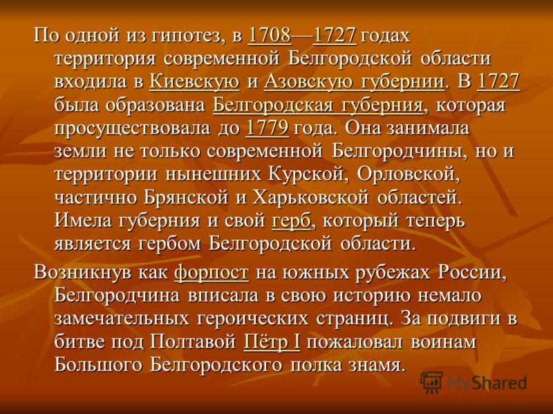 По одной из гипотез, в 17081727 годах территория современной Белгородской области входила в Киевскую и Азовскую губернии. В 1727 была образована Белгородская губерния, которая просуществовала до 1779 года. Она занимала земли не только современной Бел