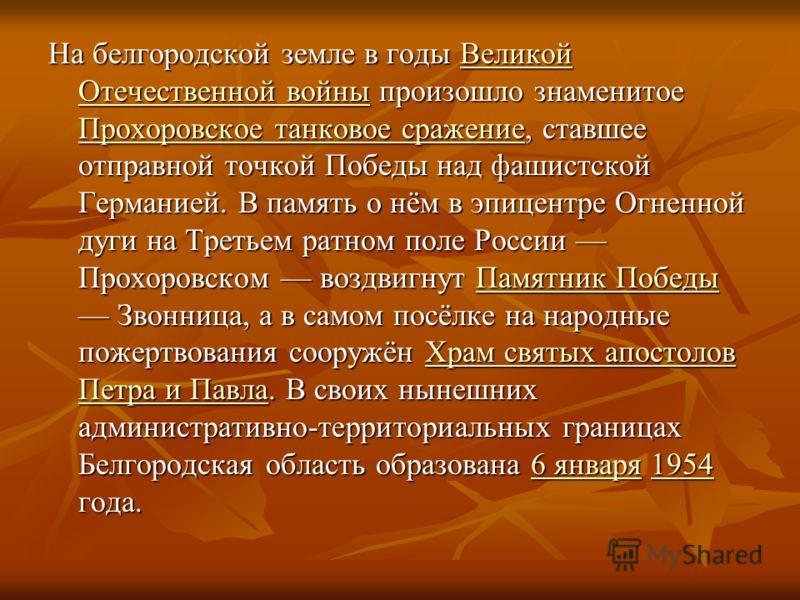 На белгородской земле в годы Великой Отечественной войны произошло знаменитое Прохоровское танковое сражение, ставшее отправной точкой Победы над фашистской Германией. В память о нём в эпицентре Огненной дуги на Третьем ратном поле России Прохоровско