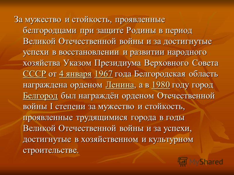 За мужество и стойкость, проявленные белгородцами при защите Родины в период Великой Отечественной войны и за достигнутые успехи в восстановлении и развитии народного хозяйства Указом Президиума Верховного Совета СССР от 4 января 1967 года Белгородск