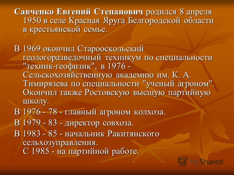 Савченко Евгений Степанович родился 8 апреля 1950 в селе Красная Яруга Белгородской области в крестьянской семье. В 1969 окончил Старооскольский геологоразведочный техникум по специальности