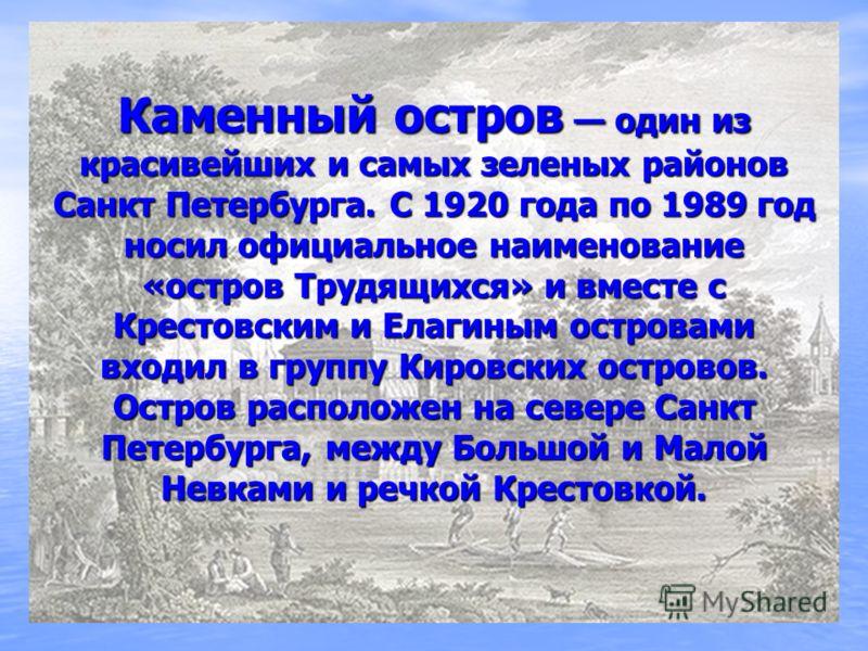 Каменный остров один из красивейших и самых зеленых районов Санкт Петербурга. C 1920 года по 1989 год носил официальное наименование «остров Трудящихся» и вместе с Крестовским и Елагиным островами входил в группу Кировских островов. Остров расположен