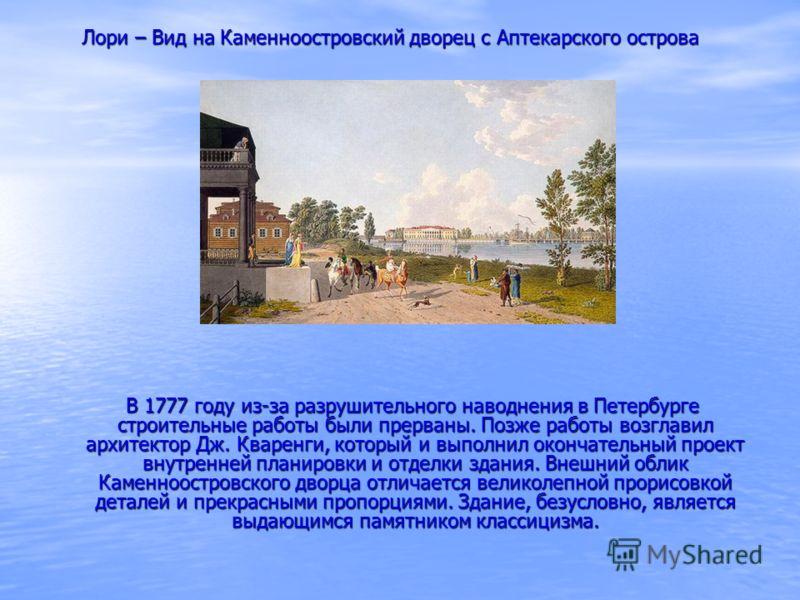 В 1777 году из-за разрушительного наводнения в Петербурге строительные работы были прерваны. Позже работы возглавил архитектор Дж. Кваренги, который и выполнил окончательный проект внутренней планировки и отделки здания. Внешний облик Каменноостровск