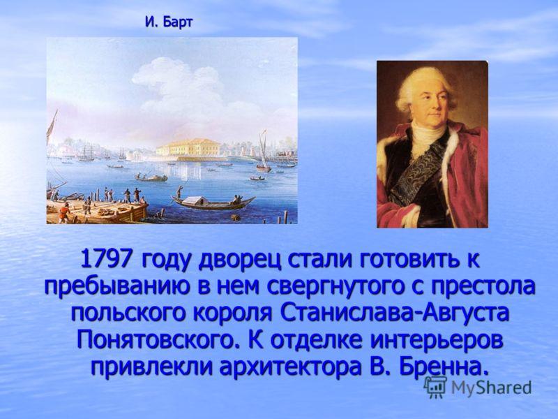 1797 году дворец стали готовить к пребыванию в нем свергнутого с престола польского короля Станислава-Августа Понятовского. К отделке интерьеров привлекли архитектора В. Бренна. И. Барт