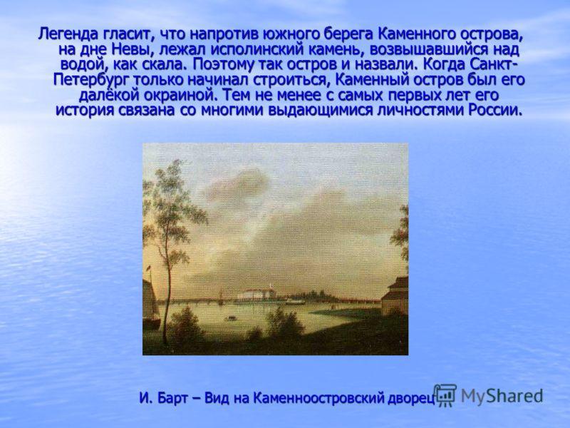 Легенда гласит, что напротив южного берега Каменного острова, на дне Невы, лежал исполинский камень, возвышавшийся над водой, как скала. Поэтому так остров и назвали. Когда Санкт- Петербург только начинал строиться, Каменный остров был его далёкой ок