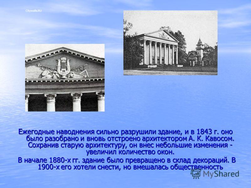 Ежегодные наводнения сильно разрушили здание, и в 1843 г. оно было разобрано и вновь отстроено архитектором А. К. Кавосом. Сохранив старую архитектуру, он внес небольшие изменения - увеличил количество окон. В начале 1880-х гг. здание было превращено