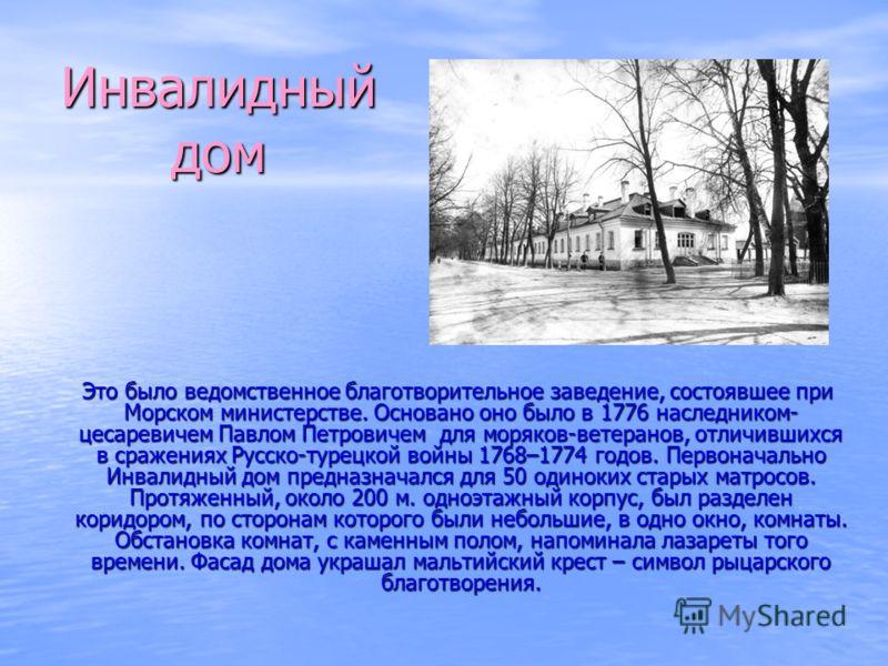 Инвалидный дом Это было ведомственное благотворительное заведение, состоявшее при Морском министерстве. Основано оно было в 1776 наследником- цесаревичем Павлом Петровичем для моряков-ветеранов, отличившихся в сражениях Русско-турецкой войны 1768–177