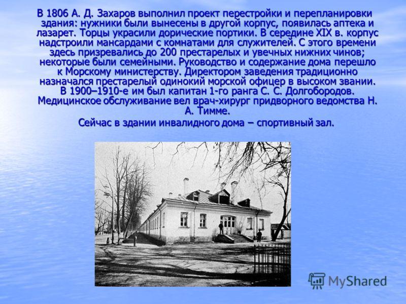 В 1806 А. Д. Захаров выполнил проект перестройки и перепланировки здания: нужники были вынесены в другой корпус, появилась аптека и лазарет. Торцы украсили дорические портики. В середине ХIХ в. корпус надстроили мансардами с комнатами для служителей.