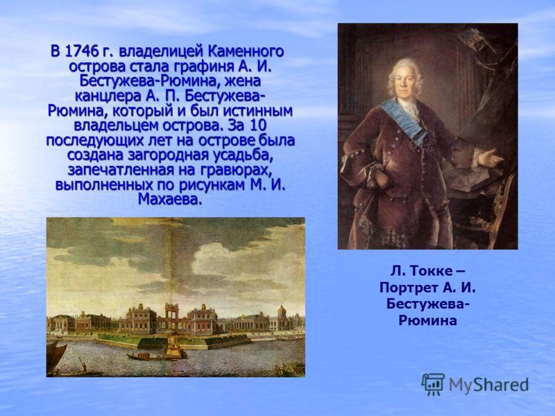 В 1746 г. владелицей Каменного острова стала графиня А. И. Бестужева-Рюмина, жена канцлера А. П. Бестужева- Рюмина, который и был истинным владельцем острова. За 10 последующих лет на острове была создана загородная усадьба, запечатленная на гравюрах