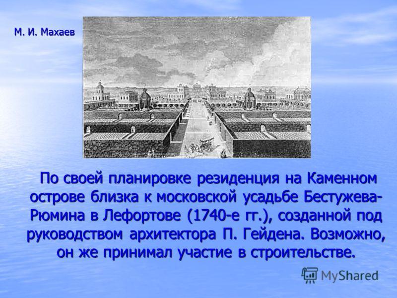 По своей планировке резиденция на Каменном острове близка к московской усадьбе Бестужева- Рюмина в Лефортове (1740-е гг.), созданной под руководством архитектора П. Гейдена. Возможно, он же принимал участие в строительстве. По своей планировке резиде