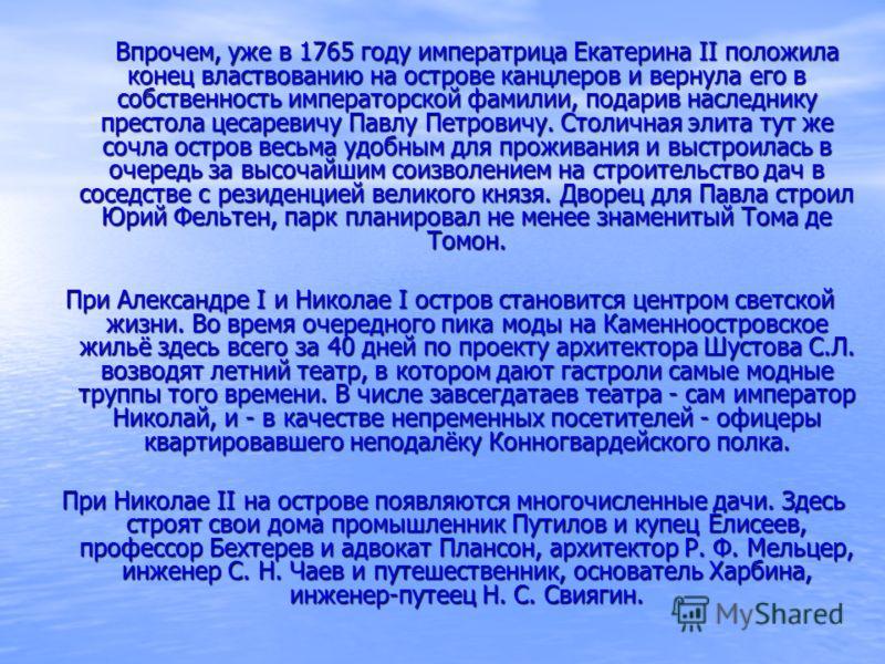 Впрочем, уже в 1765 году императрица Екатерина II положила конец властвованию на острове канцлеров и вернула его в собственность императорской фамилии, подарив наследнику престола цесаревичу Павлу Петровичу. Столичная элита тут же сочла остров весьма