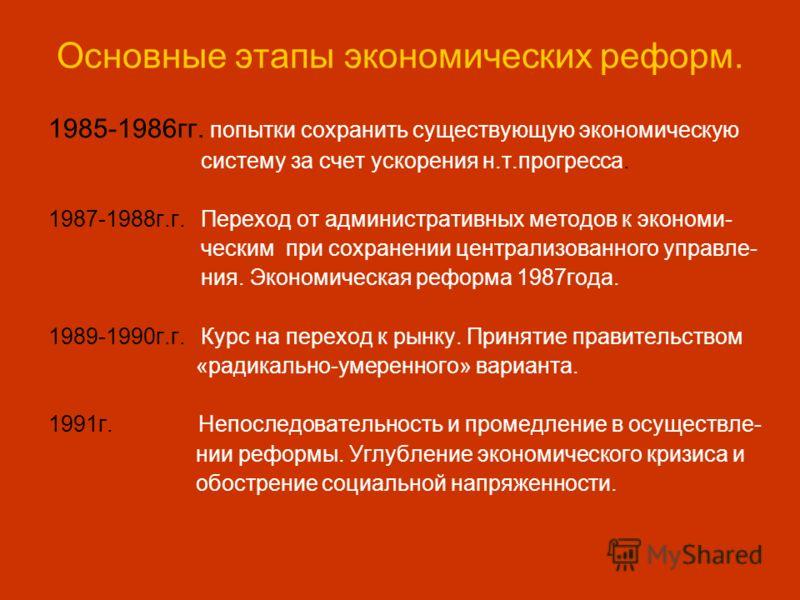 Основные этапы экономических реформ. 1985-1986гг. попытки сохранить существующую экономическую систему за счет ускорения н.т.прогресса. 1987-1988г.г. Переход от административных методов к экономи- ческим при сохранении централизованного управле- ния.