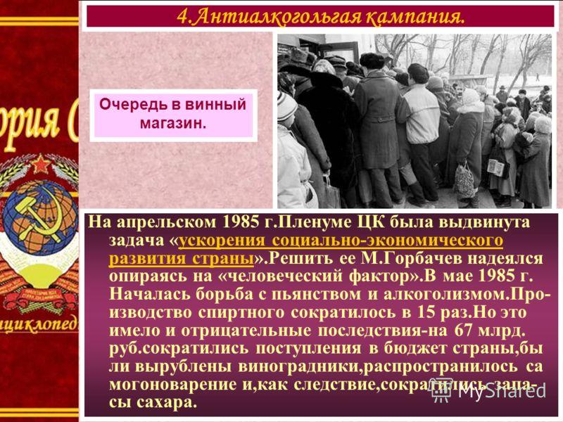 4.Антиалкогольгая кампания. Очередь в винный магазин. На апрельском 1985 г.Пленуме ЦК была выдвинута задача «ускорения социально-экономического развития страны».Решить ее М.Горбачев надеялся опираясь на «человеческий фактор».В мае 1985 г. Началась бо