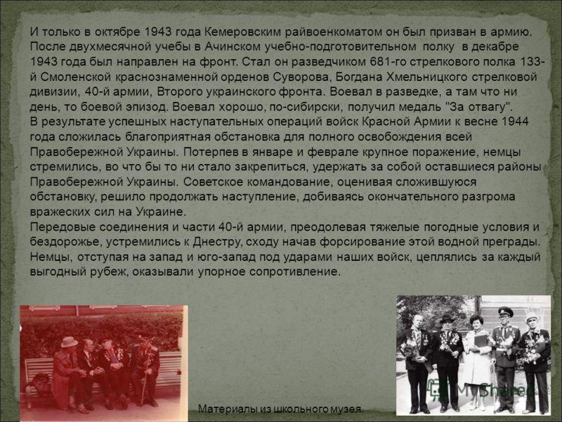 И только в октябре 1943 года Кемеровским райвоенкоматом он был призван в армию. После двухмесячной учебы в Ачинском учебно-подготовительном полку в декабре 1943 года был направлен на фронт. Стал он разведчиком 681-го стрелкового полка 133- й Смоленск