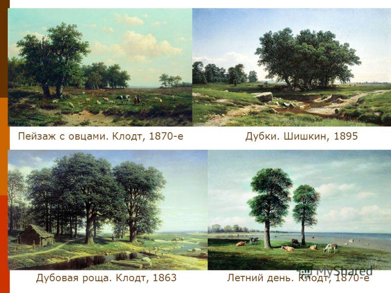 Дубки. Шишкин, 1895Пейзаж с овцами. Клодт, 1870-е Дубовая роща. Клодт, 1863Летний день. Клодт, 1870-е