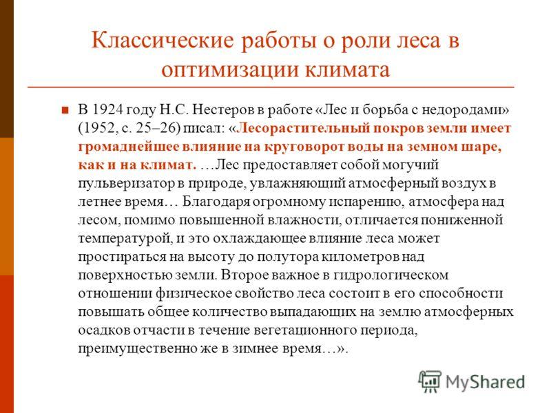 Классические работы о роли леса в оптимизации климата В 1924 году Н.С. Нестеров в работе «Лес и борьба с недородами» (1952, с. 25–26) писал: «Лесорастительный покров земли имеет громаднейшее влияние на круговорот воды на земном шаре, как и на климат.