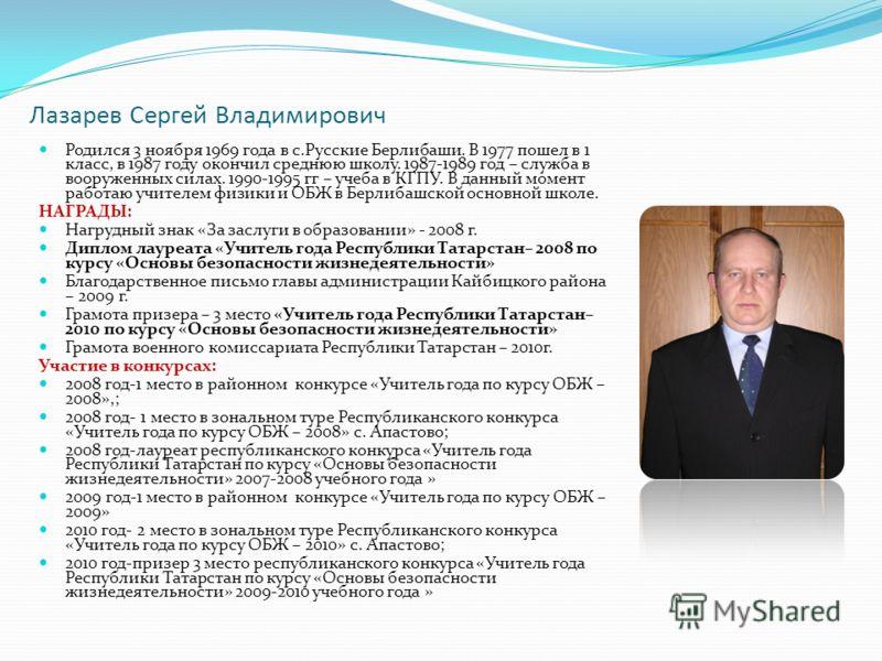 Лазарев Сергей Владимирович Родился 3 ноября 1969 года в с.Русские Берлибаши. В 1977 пошел в 1 класс, в 1987 году окончил среднюю школу. 1987-1989 год – служба в вооруженных силах. 1990-1995 гг – учеба в КГПУ. В данный момент работаю учителем физики