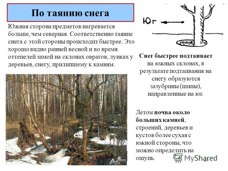 Южная сторона предметов нагревается больше, чем северная. Соответственно таяние снега с этой стороны происходит быстрее. Это хорошо видно ранней весной и во время оттепелей зимой на склонах оврагов, лунках у деревьев, снегу, прилипшему к камням. Снег