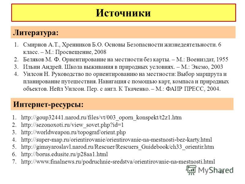 48 1.http://goup32441.narod.ru/files/vt/003_oporn_konspekt/t2z1.htm 2.http://sezonoxoti.ru/view_sovet.php?id=1 3.http://worldweapon.ru/topograf/orient.php 4.http://super-map.ru/orientirovanie/orientirovanie-na-mestnosti-bez-karty.html 5.http://gimsya
