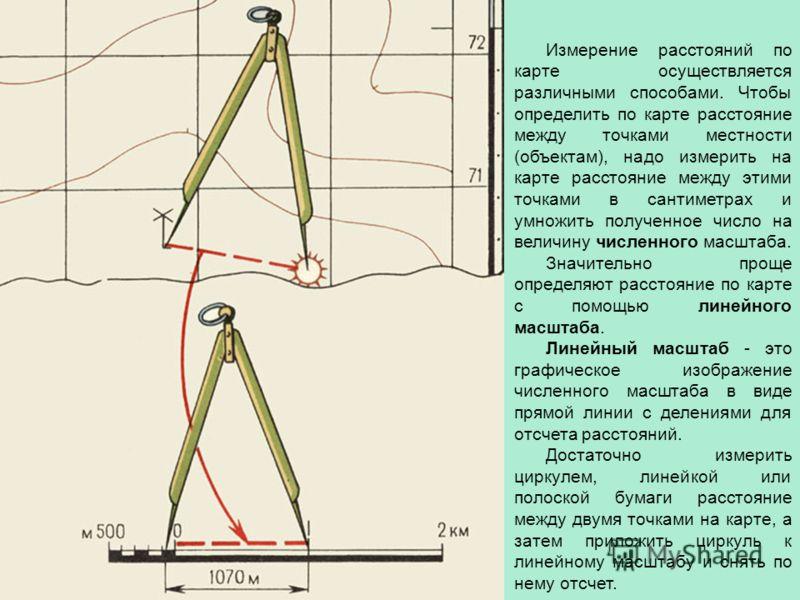 Измерение расстояний по карте осуществляется различными способами. Чтобы определить по карте расстояние между точками местности (объектам), надо измерить на карте расстояние между этими точками в сантиметрах и умножить полученное число на величину чи