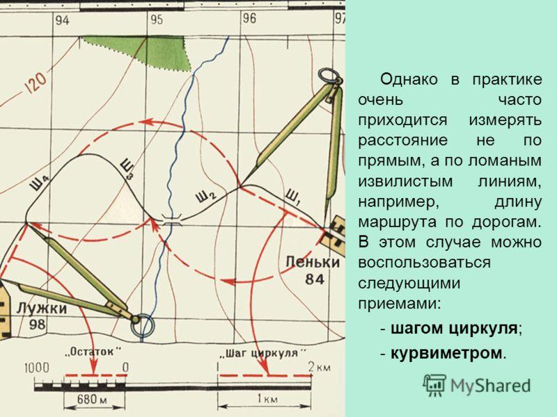 Однако в практике очень часто приходится измерять расстояние не по прямым, а по ломаным извилистым линиям, например, длину маршрута по дорогам. В этом случае можно воспользоваться следующими приемами: - шагом циркуля; - курвиметром.