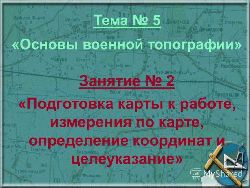 Тема 5 «Основы военной топографии» Занятие 2 «Подготовка карты к работе, измерения по карте, определение координат и целеуказание»
