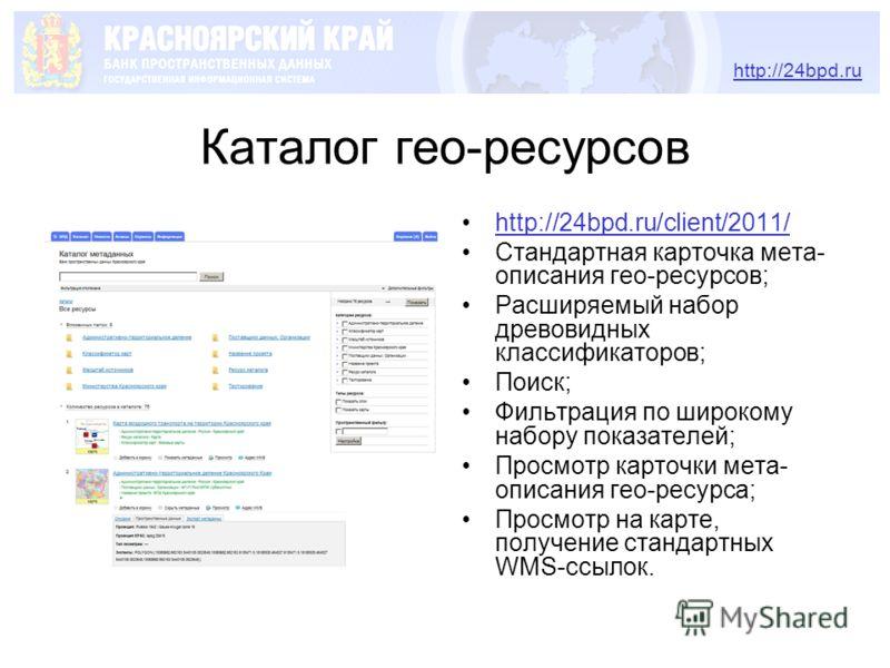 Каталог гео-ресурсов http://24bpd.ru/client/2011/ Стандартная карточка мета- описания гео-ресурсов; Расширяемый набор древовидных классификаторов; Поиск; Фильтрация по широкому набору показателей; Просмотр карточки мета- описания гео-ресурса; Просмот