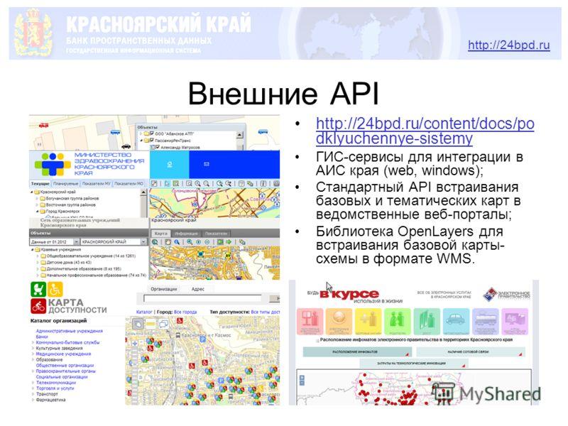 Внешние API http://24bpd.ru/content/docs/po dklyuchennye-sistemyhttp://24bpd.ru/content/docs/po dklyuchennye-sistemy ГИС-сервисы для интеграции в АИС края (web, windows); Стандартный API встраивания базовых и тематических карт в ведомственные веб-пор