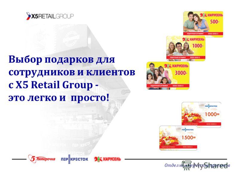 Отдел коммерческих проектов Выбор подарков для сотрудников и клиентов с X5 Retail Group - это легко и просто!