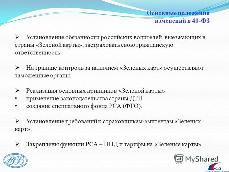 3 Основные положения изменений в 40-ФЗ Установление обязанности российских водителей, выезжающих в страны «Зеленой карты», застраховать свою гражданскую ответственность. На границе контроль за наличием «Зеленых карт» осуществляют таможенные органы. Р