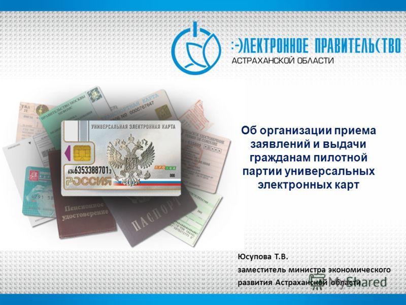 Об организации приема заявлений и выдачи гражданам пилотной партии универсальных электронных карт Юсупова Т.В. заместитель министра экономического развития Астраханской области