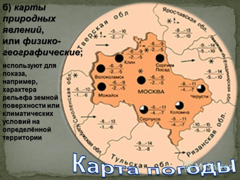 б) карты природных явлений, или физико- географические; используют для показа, например, характера рельефа земной поверхности или климатических условий на определённой территории