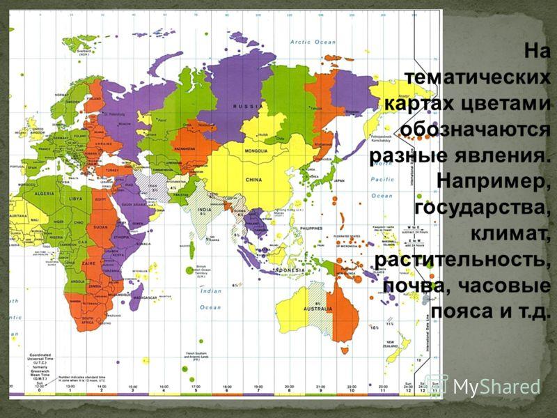 На тематических картах цветами обозначаются разные явления. Например, государства, климат, растительность, почва, часовые пояса и т.д.