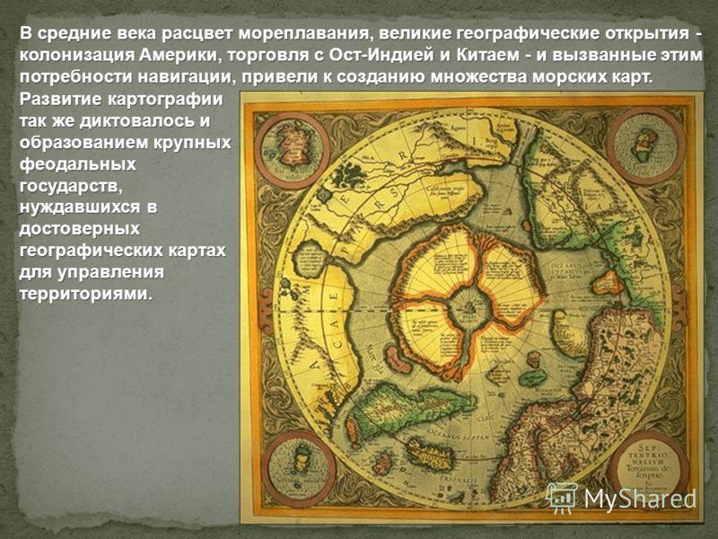 В средние века расцвет мореплавания, великие географические открытия - колонизация Америки, торговля с Ост-Индией и Китаем - и вызванные этим потребности навигации, привели к созданию множества морских карт. Развитие картографии так же диктовалось и