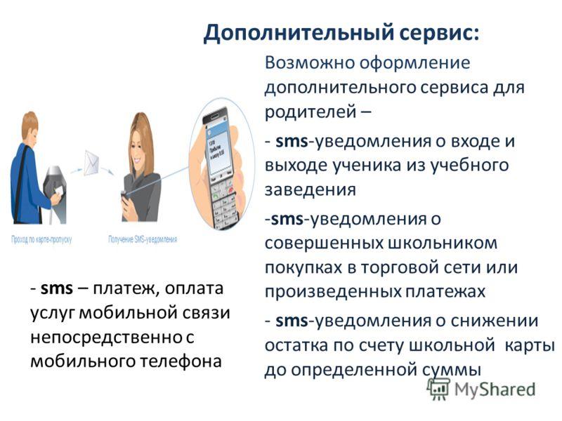 Дополнительный сервис: Возможно оформление дополнительного сервиса для родителей – - sms-уведомления о входе и выходе ученика из учебного заведения -sms-уведомления о совершенных школьником покупках в торговой сети или произведенных платежах - sms-ув