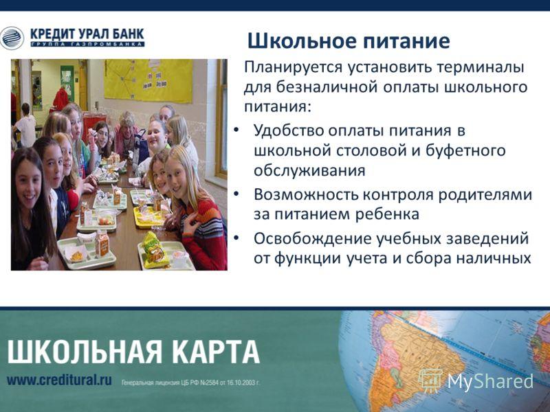 Школьное питание Планируется установить терминалы для безналичной оплаты школьного питания: Удобство оплаты питания в школьной столовой и буфетного обслуживания Возможность контроля родителями за питанием ребенка Освобождение учебных заведений от фун