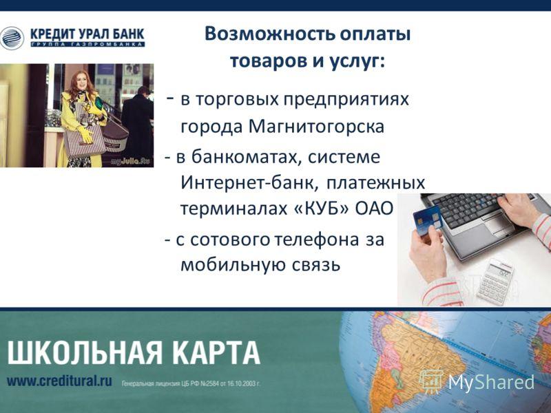 Возможность оплаты товаров и услуг: - в торговых предприятиях города Магнитогорска - в банкоматах, системе Интернет-банк, платежных терминалах «КУБ» ОАО - с сотового телефона за мобильную связь