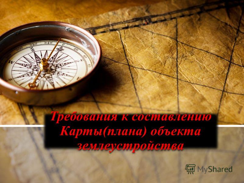 Требования к составлению Карты(плана) объекта землеустройства