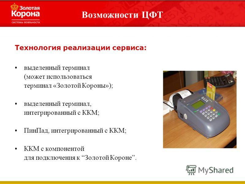 Возможности ЦФТ Технология реализации сервиса: выделенный терминал (может использоваться терминал «Золотой Короны»); выделенный терминал, интегрированный с ККМ; ПинПад, интегрированный с ККМ; ККМ с компонентой для подключения к Золотой Короне.